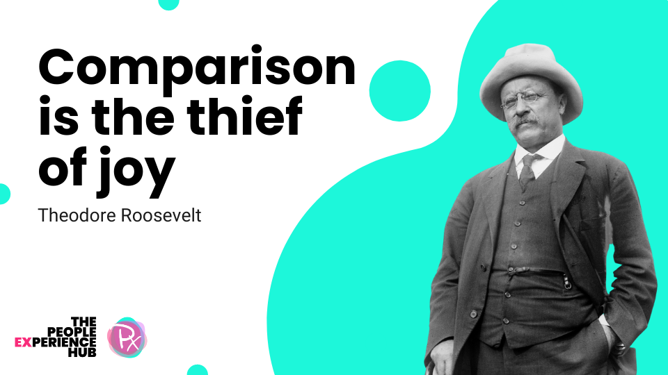 Comparison is the thief of joy - quote from Theodore Roosevelt